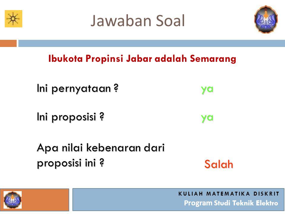 Jawaban Soal KULIAH MATEMATIKA DISKRIT Program Studi Teknik Elektro Ibukota Propinsi Jabar adalah Semarang Ini pernyataan ? ya Ini proposisi ? ya Apa