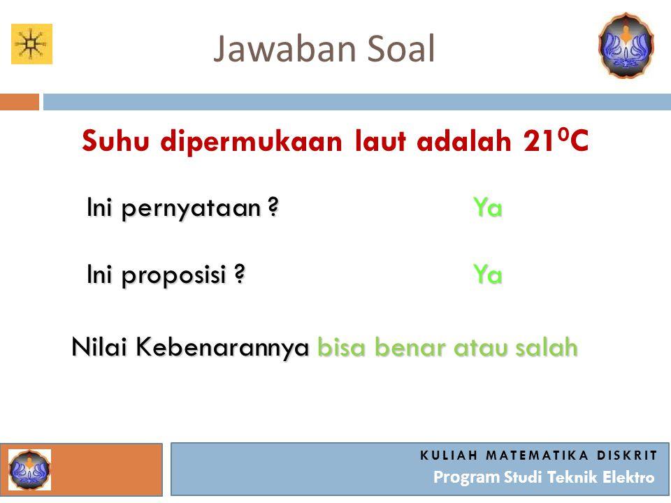 Jawaban Soal KULIAH MATEMATIKA DISKRIT Program Studi Teknik Elektro Suhu dipermukaan laut adalah 21 0 C Ini pernyataan ? Ya Ini proposisi ? Ya Nilai K