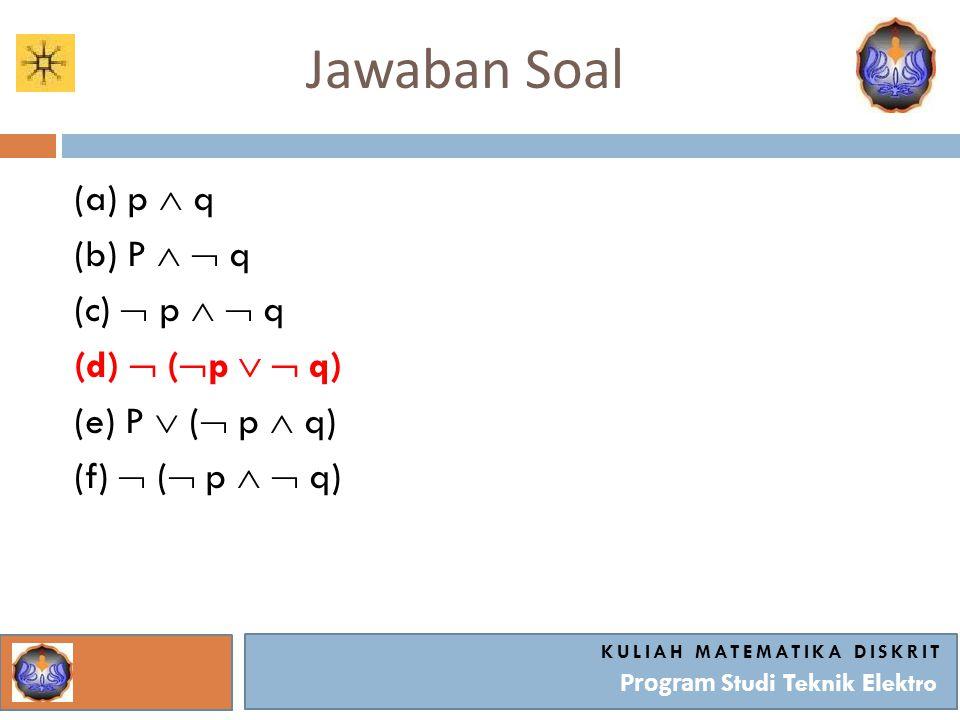 Jawaban Soal KULIAH MATEMATIKA DISKRIT Program Studi Teknik Elektro (a) p  q (b) P   q (c)  p   q (d)  (  p   q) (e) P  (  p  q) (f)  (