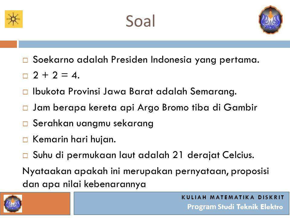 Soal KULIAH MATEMATIKA DISKRIT Program Studi Teknik Elektro  Soekarno adalah Presiden Indonesia yang pertama.  2 + 2 = 4.  Ibukota Provinsi Jawa Ba