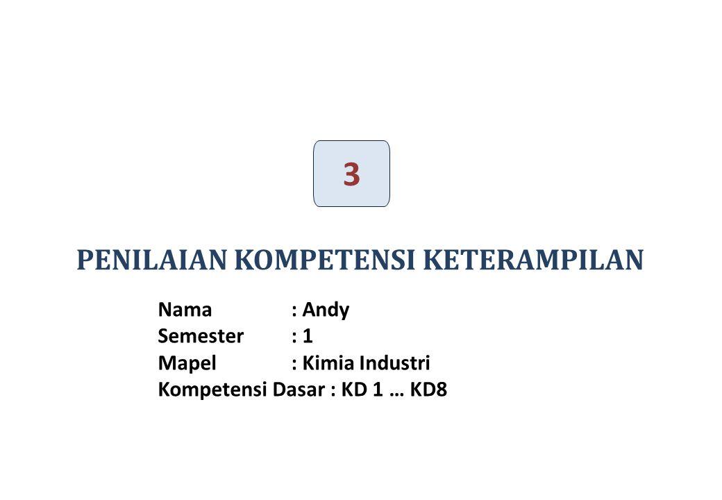 PENILAIAN KOMPETENSI KETERAMPILAN 3 31 Nama : Andy Semester : 1 Mapel: Kimia Industri Kompetensi Dasar : KD 1 … KD8