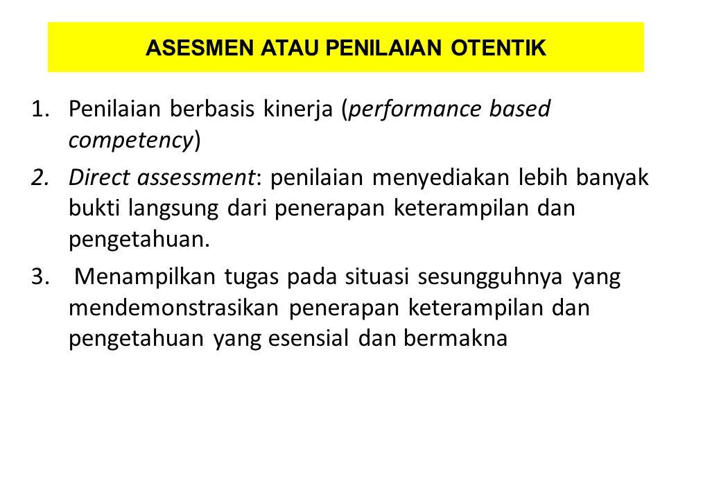 ASESMEN ATAU PENILAIAN OTENTIK 1.Penilaian berbasis kinerja (performance based competency) 2.Direct assessment: penilaian menyediakan lebih banyak buk
