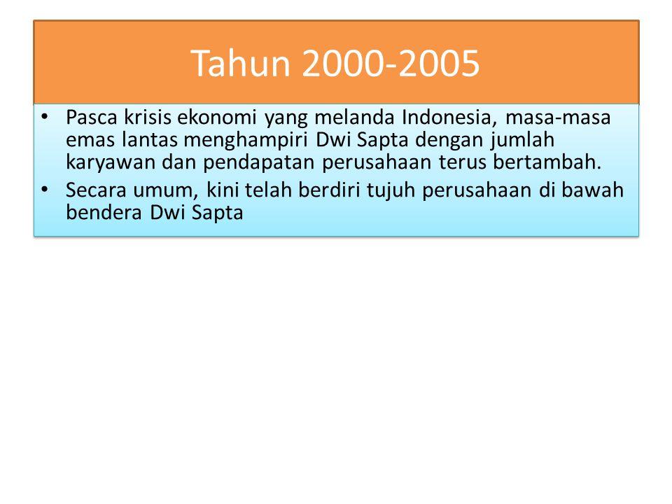 Tahun 2000-2005 Pasca krisis ekonomi yang melanda Indonesia, masa-masa emas lantas menghampiri Dwi Sapta dengan jumlah karyawan dan pendapatan perusahaan terus bertambah.