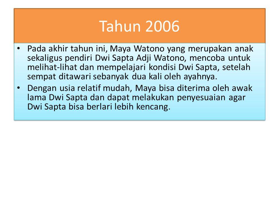 Tahun 2006 Pada akhir tahun ini, Maya Watono yang merupakan anak sekaligus pendiri Dwi Sapta Adji Watono, mencoba untuk melihat-lihat dan mempelajari kondisi Dwi Sapta, setelah sempat ditawari sebanyak dua kali oleh ayahnya.