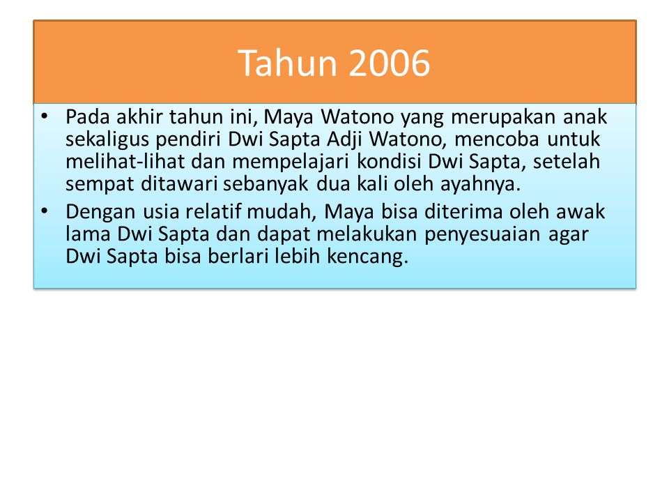 Tahun 2006 Pada akhir tahun ini, Maya Watono yang merupakan anak sekaligus pendiri Dwi Sapta Adji Watono, mencoba untuk melihat-lihat dan mempelajari