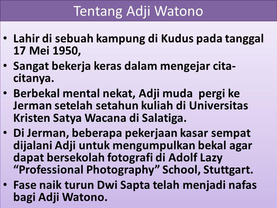 Tentang Adji Watono Lahir di sebuah kampung di Kudus pada tanggal 17 Mei 1950, Sangat bekerja keras dalam mengejar cita- citanya. Berbekal mental neka