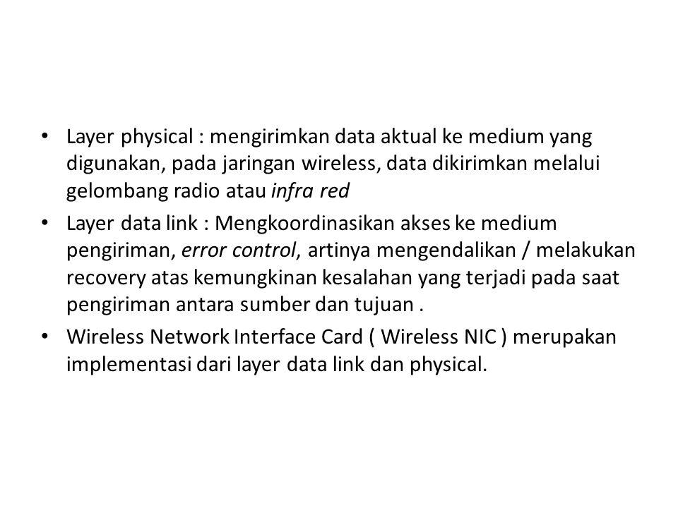 Layer physical : mengirimkan data aktual ke medium yang digunakan, pada jaringan wireless, data dikirimkan melalui gelombang radio atau infra red Laye