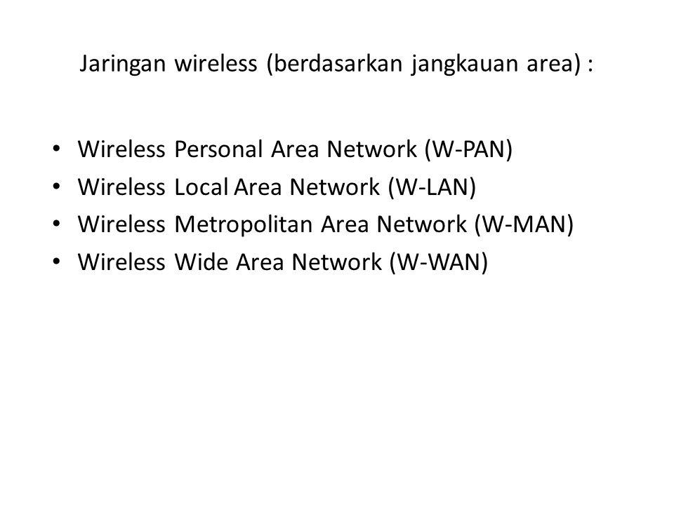 Jaringan wireless (berdasarkan jangkauan area) : Wireless Personal Area Network (W-PAN) Wireless Local Area Network (W-LAN) Wireless Metropolitan Area