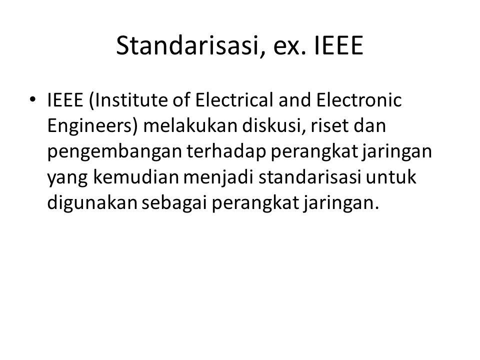 Standarisasi, ex. IEEE IEEE (Institute of Electrical and Electronic Engineers) melakukan diskusi, riset dan pengembangan terhadap perangkat jaringan y