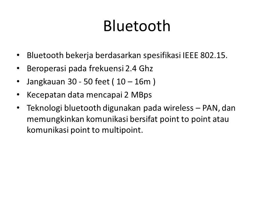 Bluetooth Bluetooth bekerja berdasarkan spesifikasi IEEE 802.15. Beroperasi pada frekuensi 2.4 Ghz Jangkauan 30 - 50 feet ( 10 – 16m ) Kecepatan data