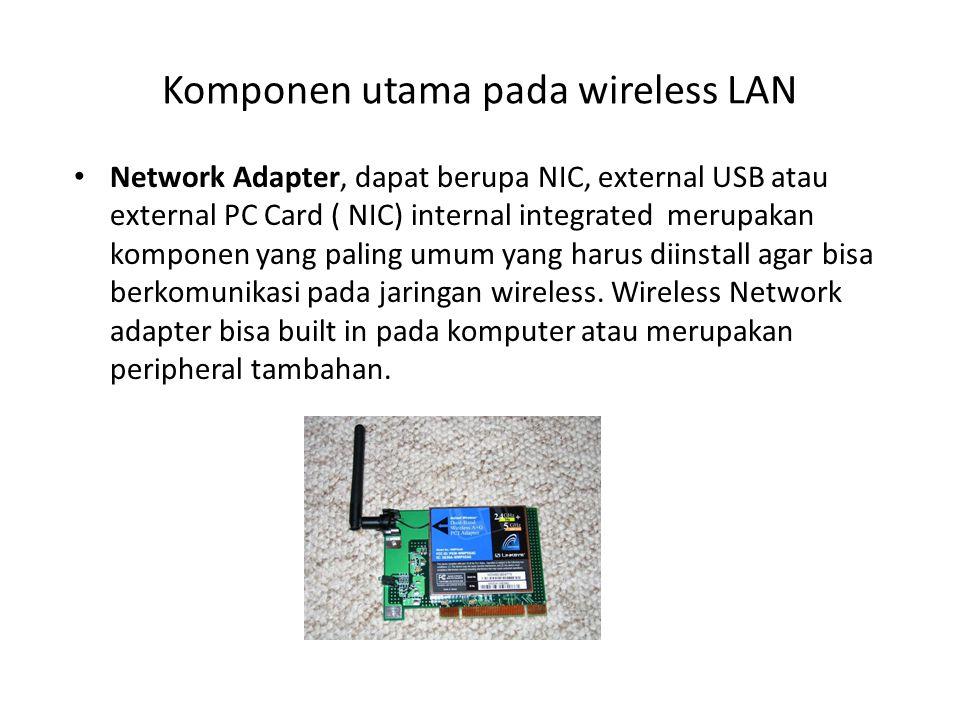 Komponen utama pada wireless LAN Network Adapter, dapat berupa NIC, external USB atau external PC Card ( NIC) internal integrated merupakan komponen y