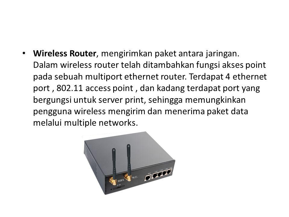 Wireless Router, mengirimkan paket antara jaringan. Dalam wireless router telah ditambahkan fungsi akses point pada sebuah multiport ethernet router.