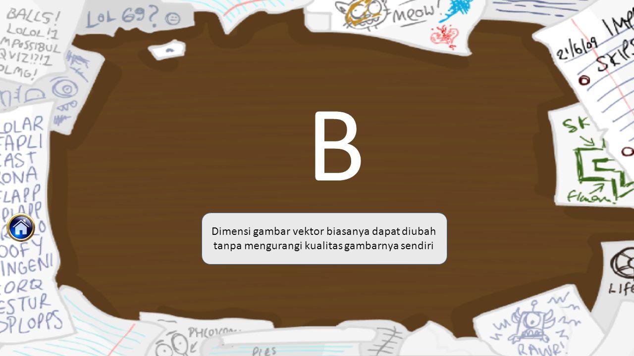 B Dimensi gambar vektor biasanya dapat diubah tanpa mengurangi kualitas gambarnya sendiri