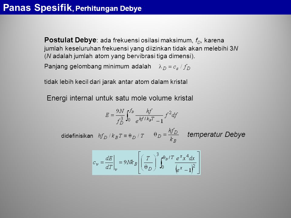Postulat Debye : ada frekuensi osilasi maksimum, f D, karena jumlah keseluruhan frekuensi yang diizinkan tidak akan melebihi 3N (N adalah jumlah atom