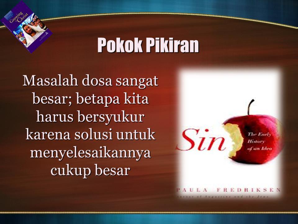Pokok Pikiran Masalah dosa sangat besar; betapa kita harus bersyukur karena solusi untuk menyelesaikannya cukup besar