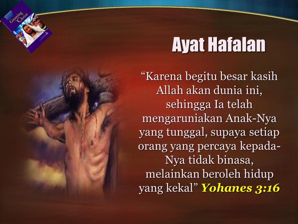 Ayat Hafalan Karena begitu besar kasih Allah akan dunia ini, sehingga Ia telah mengaruniakan Anak-Nya yang tunggal, supaya setiap orang yang percaya kepada- Nya tidak binasa, melainkan beroleh hidup yang kekal Yohanes 3:16