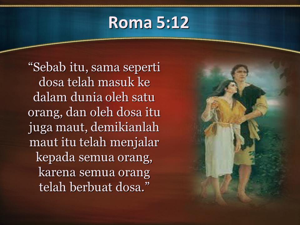 Roma 5:12 Sebab itu, sama seperti dosa telah masuk ke dalam dunia oleh satu orang, dan oleh dosa itu juga maut, demikianlah maut itu telah menjalar kepada semua orang, karena semua orang telah berbuat dosa.