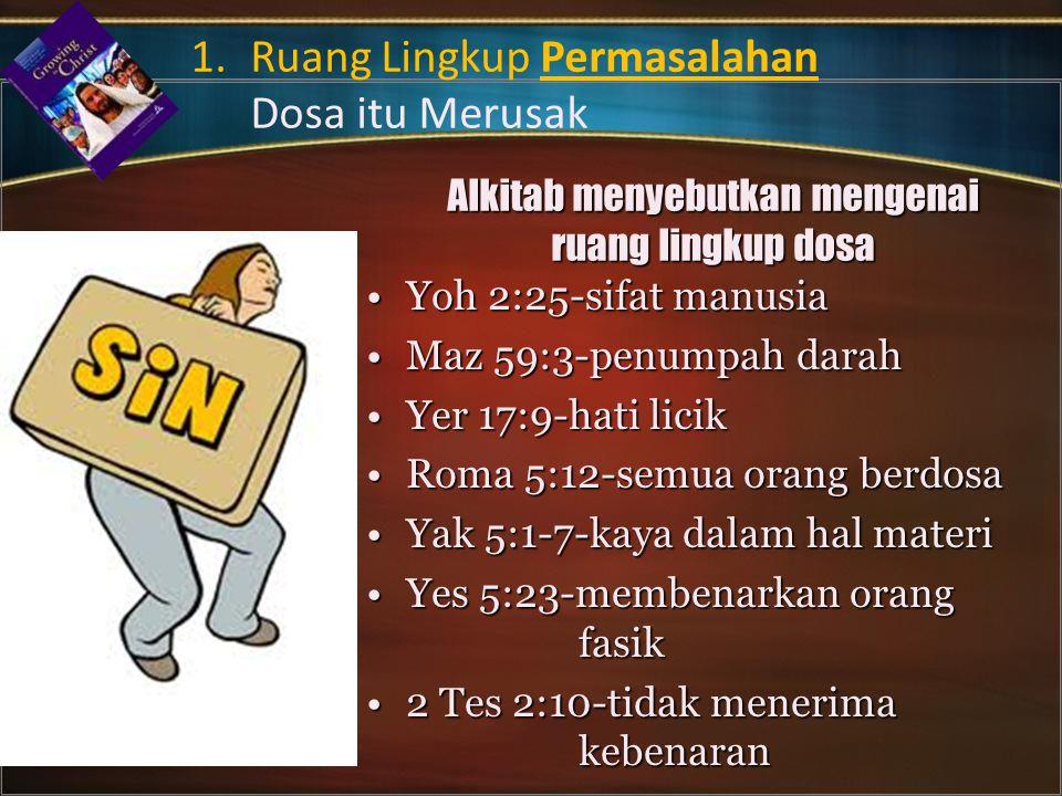 Alkitab menyebutkan mengenai ruang lingkup dosa Yoh 2:25-sifat manusiaYoh 2:25-sifat manusia Maz 59:3-penumpah darahMaz 59:3-penumpah darah Yer 17:9-hati licikYer 17:9-hati licik Roma 5:12-semua orang berdosaRoma 5:12-semua orang berdosa Yak 5:1-7-kaya dalam hal materiYak 5:1-7-kaya dalam hal materi Yes 5:23-membenarkan orang fasikYes 5:23-membenarkan orang fasik 2 Tes 2:10-tidak menerima kebenaran2 Tes 2:10-tidak menerima kebenaran 1.Ruang Lingkup Permasalahan Dosa itu Merusak