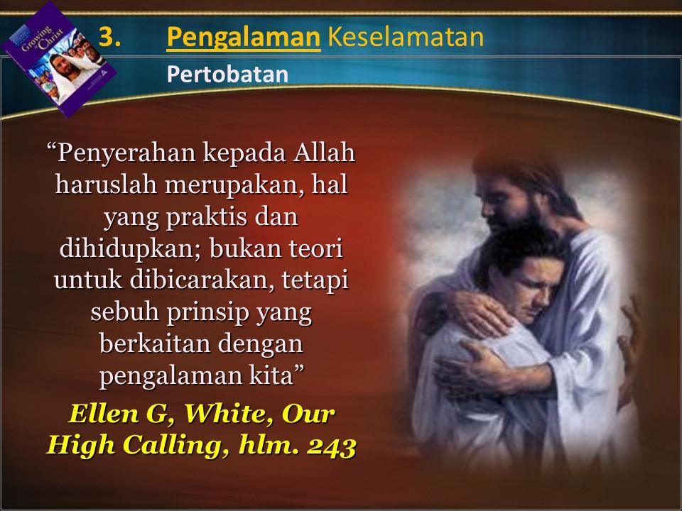 Penyerahan kepada Allah haruslah merupakan, hal yang praktis dan dihidupkan; bukan teori untuk dibicarakan, tetapi sebuh prinsip yang berkaitan dengan pengalaman kita Ellen G, White, Our High Calling, hlm.