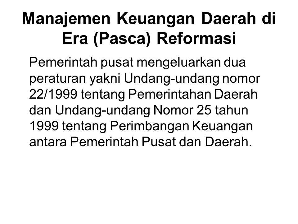 Manajemen Keuangan Daerah di Era (Pasca) Reformasi Pemerintah pusat mengeluarkan dua peraturan yakni Undang-undang nomor 22/1999 tentang Pemerintahan Daerah dan Undang-undang Nomor 25 tahun 1999 tentang Perimbangan Keuangan antara Pemerintah Pusat dan Daerah.