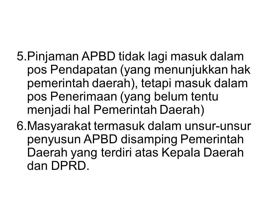 5.Pinjaman APBD tidak lagi masuk dalam pos Pendapatan (yang menunjukkan hak pemerintah daerah), tetapi masuk dalam pos Penerimaan (yang belum tentu menjadi hal Pemerintah Daerah) 6.Masyarakat termasuk dalam unsur-unsur penyusun APBD disamping Pemerintah Daerah yang terdiri atas Kepala Daerah dan DPRD.