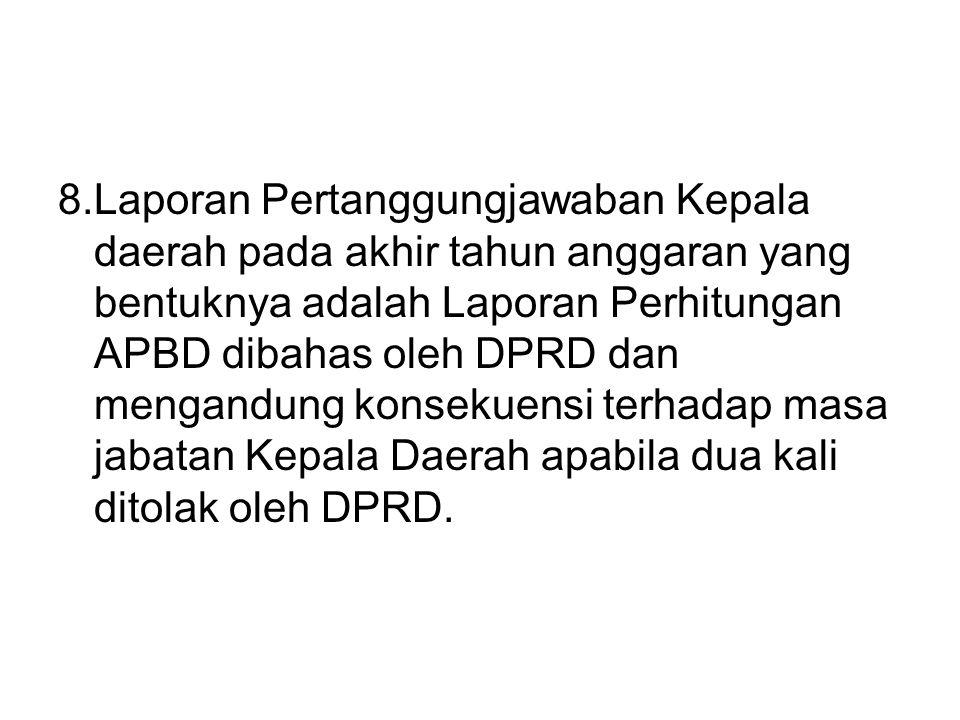 8.Laporan Pertanggungjawaban Kepala daerah pada akhir tahun anggaran yang bentuknya adalah Laporan Perhitungan APBD dibahas oleh DPRD dan mengandung konsekuensi terhadap masa jabatan Kepala Daerah apabila dua kali ditolak oleh DPRD.