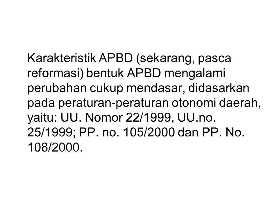 Karakteristik APBD (sekarang, pasca reformasi) bentuk APBD mengalami perubahan cukup mendasar, didasarkan pada peraturan-peraturan otonomi daerah, yaitu: UU.