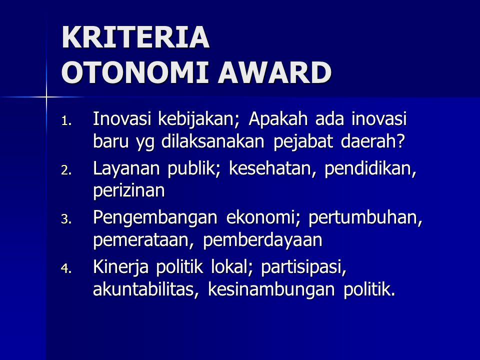 KRITERIA OTONOMI AWARD 1. Inovasi kebijakan; Apakah ada inovasi baru yg dilaksanakan pejabat daerah? 2. Layanan publik; kesehatan, pendidikan, perizin