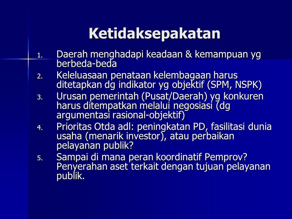 Ketidaksepakatan 1. Daerah menghadapi keadaan & kemampuan yg berbeda-beda 2. Keleluasaan penataan kelembagaan harus ditetapkan dg indikator yg objekti