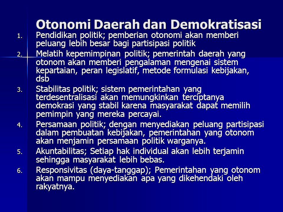 Otonomi Daerah dan Demokratisasi 1. Pendidikan politik; pemberian otonomi akan memberi peluang lebih besar bagi partisipasi politik 2. Melatih kepemim