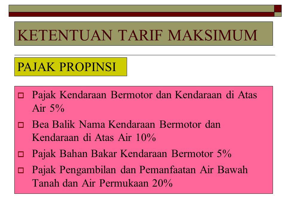KETENTUAN TARIF MAKSIMUM  Pajak Kendaraan Bermotor dan Kendaraan di Atas Air 5%  Bea Balik Nama Kendaraan Bermotor dan Kendaraan di Atas Air 10%  P