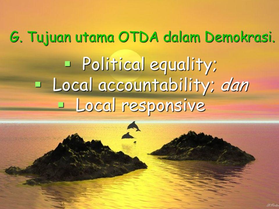 G. Tujuan utama OTDA dalam Demokrasi.  Political equality;  Local accountability; dan  Local responsive
