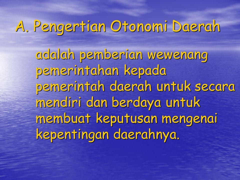 A. Pengertian Otonomi Daerah adalah pemberian wewenang pemerintahan kepada pemerintah daerah untuk secara mendiri dan berdaya untuk membuat keputusan