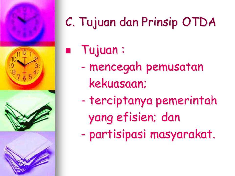 C. Tujuan dan Prinsip OTDA Tujuan : Tujuan : - mencegah pemusatan kekuasaan; - terciptanya pemerintah yang efisien; dan - partisipasi masyarakat.