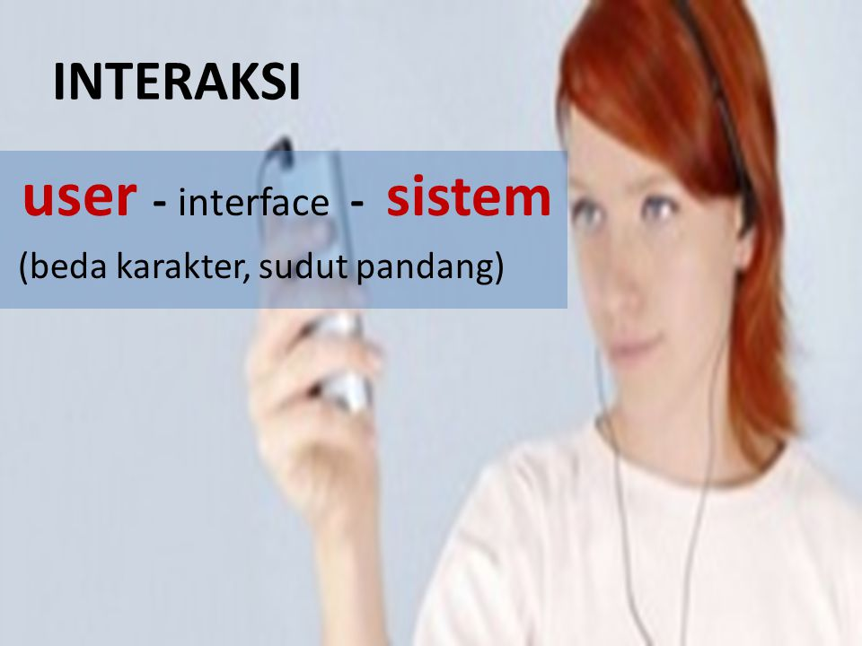 INTERAKSI user - interface - sistem (beda karakter, sudut pandang)
