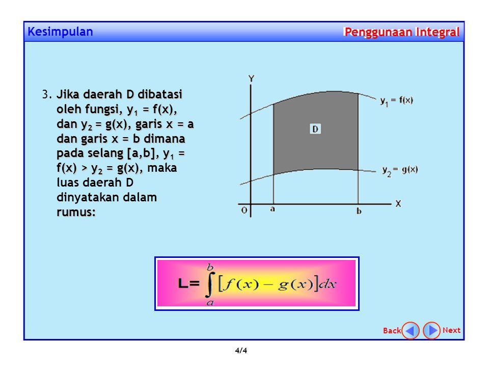 3/4 NextBack Kesimpulan Penggunaan Integral Penggunaan Integral Jika daerah D dibatasi oleh fungsi, y = f(x), garis x = a dan garis x = b dimana pada