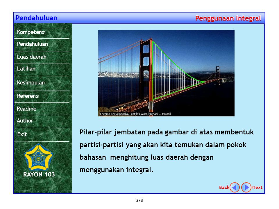 Pendahuluan Penggunaan Integral Penggunaan Integral Pilar-pilar jembatan pada gambar di atas membentuk partisi-partisi yang akan kita temukan dalam pokok bahasan menghitung luas daerah dengan menggunakan integral.