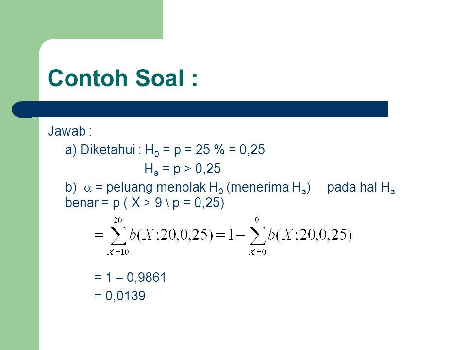 Contoh Soal : Jawab : a) Diketahui : H 0 = p = 25 % = 0,25 H a = p > 0,25 b)  = peluang menolak H 0 (menerima H a ) pada hal H a benar = p ( X > 9 \ p = 0,25) = 1 – 0,9861 = 0,0139