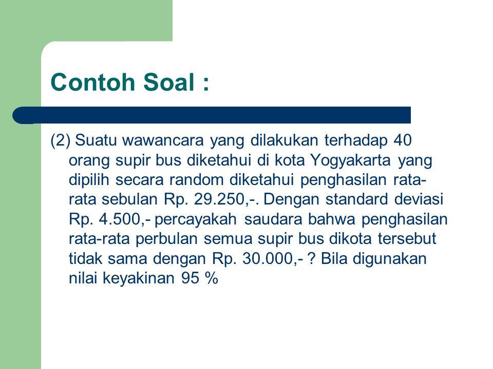 Contoh Soal : (2) Suatu wawancara yang dilakukan terhadap 40 orang supir bus diketahui di kota Yogyakarta yang dipilih secara random diketahui penghasilan rata- rata sebulan Rp.