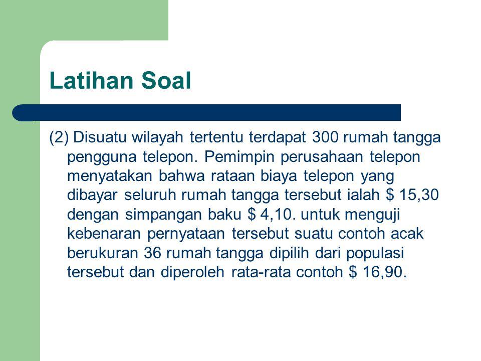 Latihan Soal (2) Disuatu wilayah tertentu terdapat 300 rumah tangga pengguna telepon. Pemimpin perusahaan telepon menyatakan bahwa rataan biaya telepo