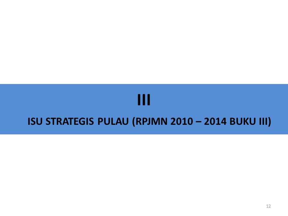 III ISU STRATEGIS PULAU (RPJMN 2010 – 2014 BUKU III) 12