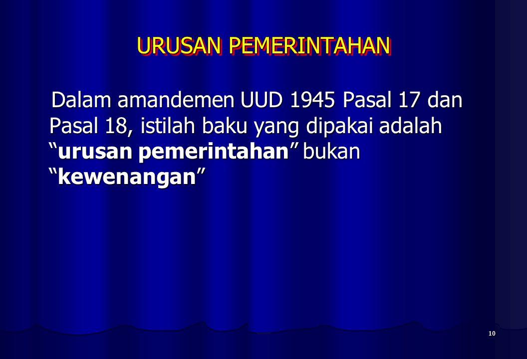 10 URUSAN PEMERINTAHAN Dalam amandemen UUD 1945 Pasal 17 dan Pasal 18, istilah baku yang dipakai adalah urusan pemerintahan bukan kewenangan Dalam amandemen UUD 1945 Pasal 17 dan Pasal 18, istilah baku yang dipakai adalah urusan pemerintahan bukan kewenangan