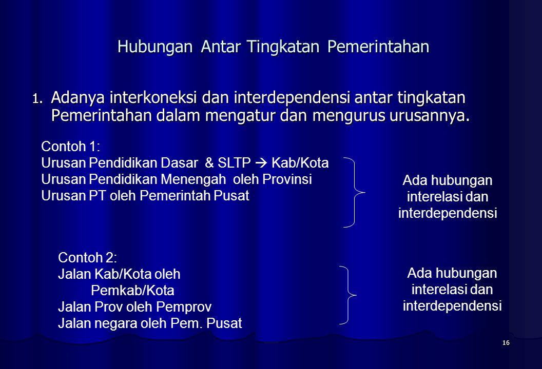 16 Hubungan Antar Tingkatan Pemerintahan Hubungan Antar Tingkatan Pemerintahan 1. Adanya interkoneksi dan interdependensi antar tingkatan Pemerintahan