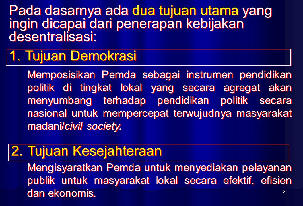 5 Pada dasarnya ada dua tujuan utama yang ingin dicapai dari penerapan kebijakan desentralisasi: 1.Tujuan Demokrasi 2.Tujuan Kesejahteraan Memposisikan Pemda sebagai instrumen pendidikan politik di tingkat lokal yang secara agregat akan menyumbang terhadap pendidikan politik secara nasional untuk mempercepat terwujudnya masyarakat madani/civil society.
