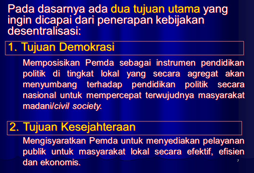 7 Pada dasarnya ada dua tujuan utama yang ingin dicapai dari penerapan kebijakan desentralisasi: 1.Tujuan Demokrasi 2.Tujuan Kesejahteraan Memposisikan Pemda sebagai instrumen pendidikan politik di tingkat lokal yang secara agregat akan menyumbang terhadap pendidikan politik secara nasional untuk mempercepat terwujudnya masyarakat madani/civil society.