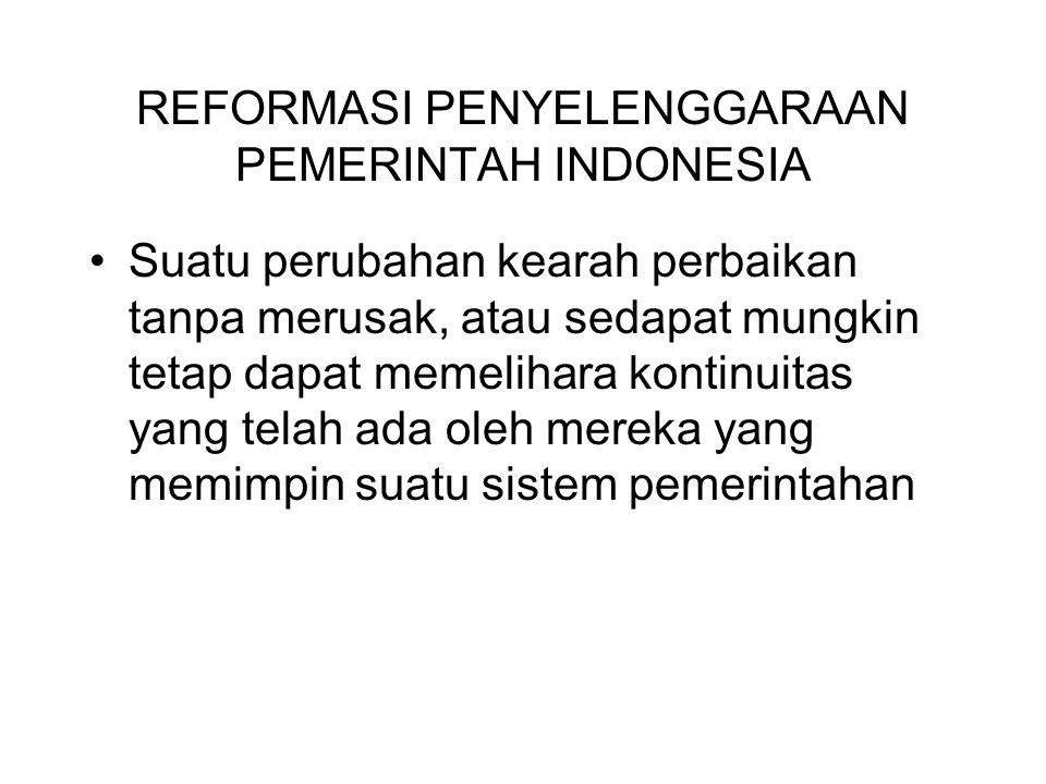 REFORMASI PENYELENGGARAAN PEMERINTAH INDONESIA Suatu perubahan kearah perbaikan tanpa merusak, atau sedapat mungkin tetap dapat memelihara kontinuitas yang telah ada oleh mereka yang memimpin suatu sistem pemerintahan