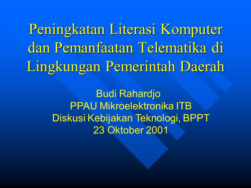 Peningkatan Literasi Komputer dan Pemanfaatan Telematika di Lingkungan Pemerintah Daerah Budi Rahardjo PPAU Mikroelektronika ITB Diskusi Kebijakan Teknologi, BPPT 23 Oktober 2001