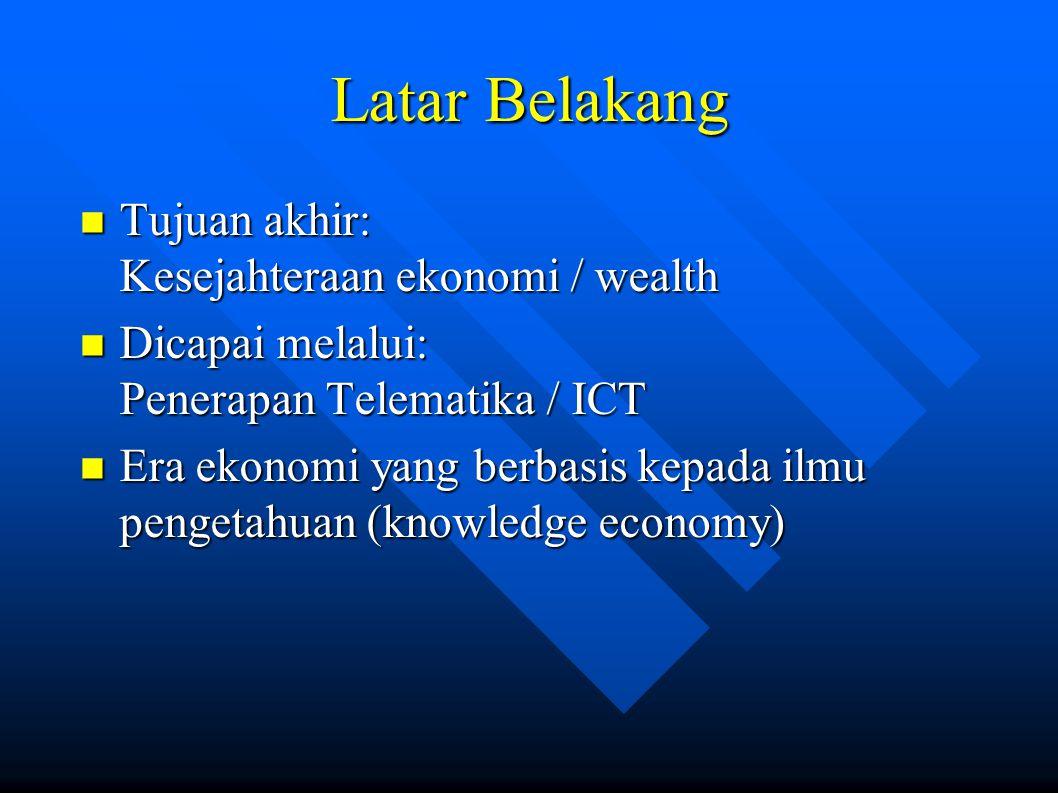 Latar Belakang Tujuan akhir: Kesejahteraan ekonomi / wealth Tujuan akhir: Kesejahteraan ekonomi / wealth Dicapai melalui: Penerapan Telematika / ICT Dicapai melalui: Penerapan Telematika / ICT Era ekonomi yang berbasis kepada ilmu pengetahuan (knowledge economy) Era ekonomi yang berbasis kepada ilmu pengetahuan (knowledge economy)