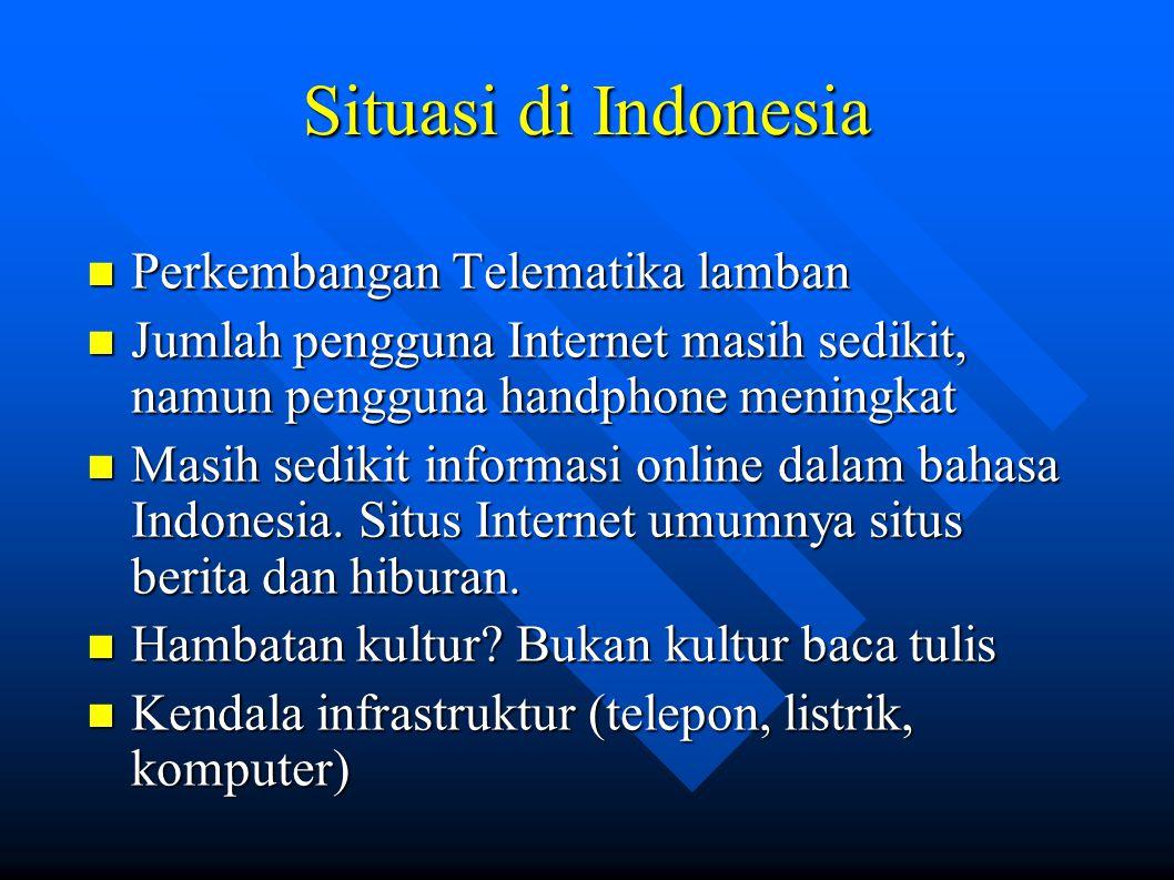 Situasi di Indonesia Perkembangan Telematika lamban Perkembangan Telematika lamban Jumlah pengguna Internet masih sedikit, namun pengguna handphone meningkat Jumlah pengguna Internet masih sedikit, namun pengguna handphone meningkat Masih sedikit informasi online dalam bahasa Indonesia.