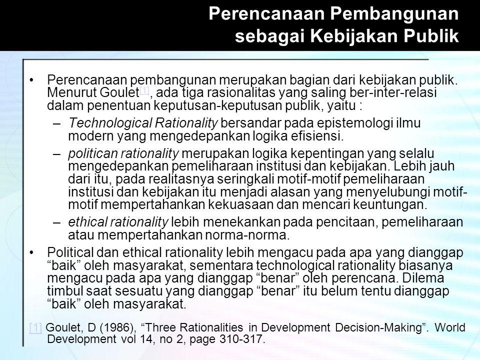 Perencanaan Pembangunan sebagai Kebijakan Publik Perencanaan pembangunan merupakan bagian dari kebijakan publik. Menurut Goulet [1], ada tiga rasional
